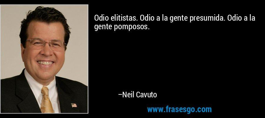 Odio elitistas. Odio a la gente presumida. Odio a la gente pomposos. – Neil Cavuto