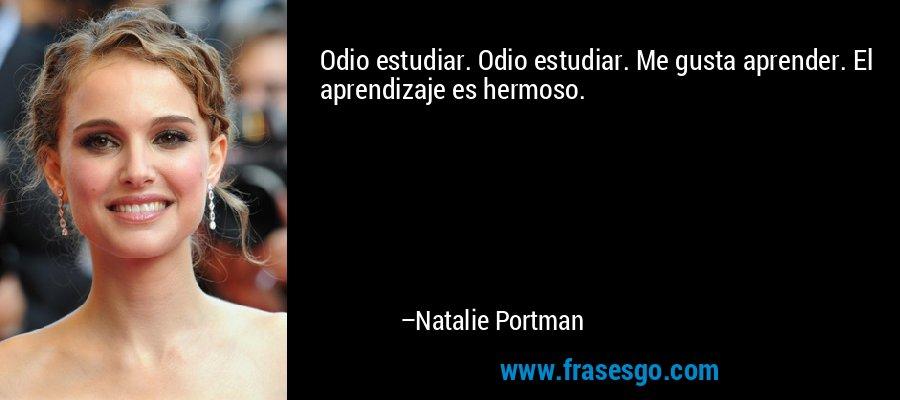Odio estudiar. Odio estudiar. Me gusta aprender. El aprendizaje es hermoso. – Natalie Portman