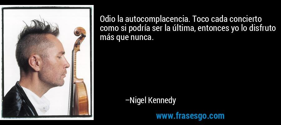 Odio la autocomplacencia. Toco cada concierto como si podría ser la última, entonces yo lo disfruto más que nunca. – Nigel Kennedy