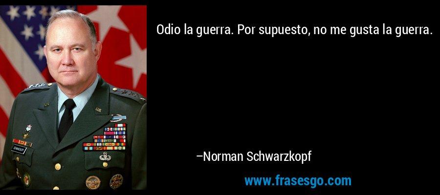 Odio la guerra. Por supuesto, no me gusta la guerra. – Norman Schwarzkopf