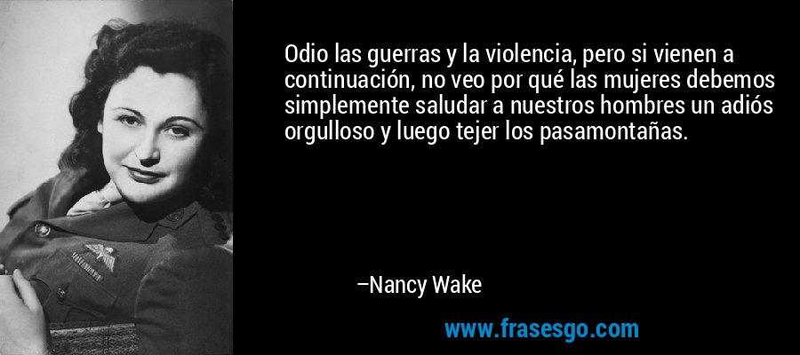 Odio las guerras y la violencia, pero si vienen a continuación, no veo por qué las mujeres debemos simplemente saludar a nuestros hombres un adiós orgulloso y luego tejer los pasamontañas. – Nancy Wake