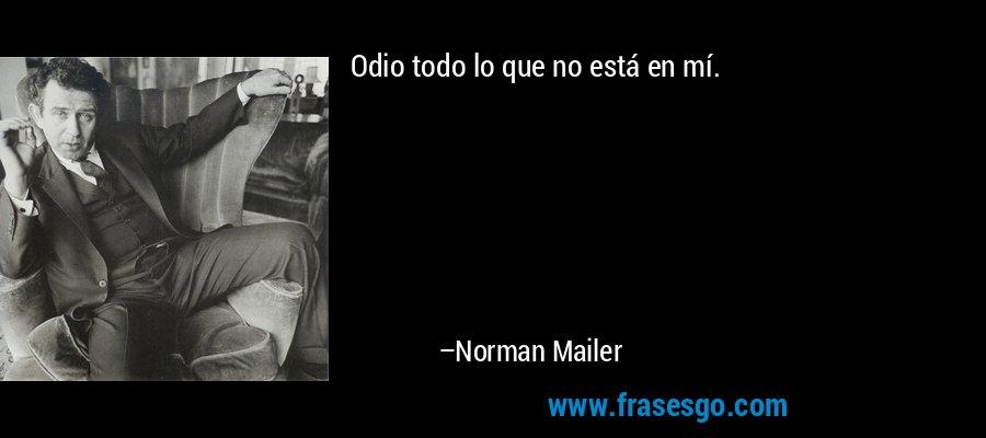 Odio todo lo que no está en mí. – Norman Mailer
