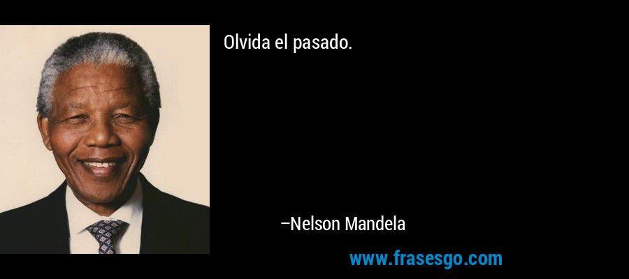 Olvida el pasado. – Nelson Mandela