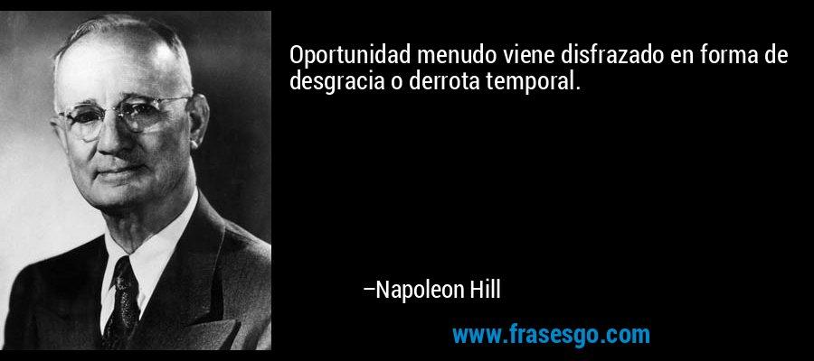 Oportunidad menudo viene disfrazado en forma de desgracia o derrota temporal. – Napoleon Hill