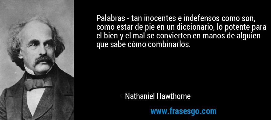 Palabras - tan inocentes e indefensos como son, como estar de pie en un diccionario, lo potente para el bien y el mal se convierten en manos de alguien que sabe cómo combinarlos. – Nathaniel Hawthorne