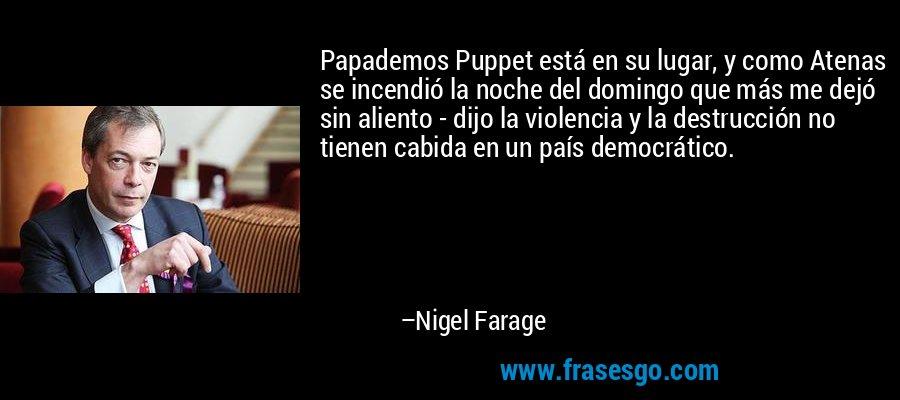 Papademos Puppet está en su lugar, y como Atenas se incendió la noche del domingo que más me dejó sin aliento - dijo la violencia y la destrucción no tienen cabida en un país democrático. – Nigel Farage