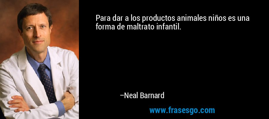 Para dar a los productos animales niños es una forma de maltrato infantil. – Neal Barnard
