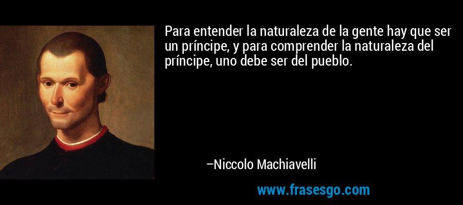 Para entender la naturaleza de la gente hay que ser un príncipe, y para comprender la naturaleza del príncipe, uno debe ser del pueblo. – Niccolo Machiavelli
