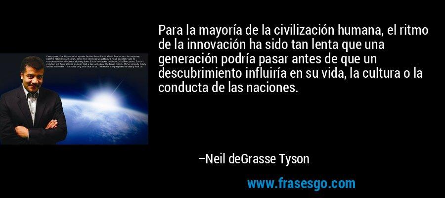 Para la mayoría de la civilización humana, el ritmo de la innovación ha sido tan lenta que una generación podría pasar antes de que un descubrimiento influiría en su vida, la cultura o la conducta de las naciones. – Neil deGrasse Tyson