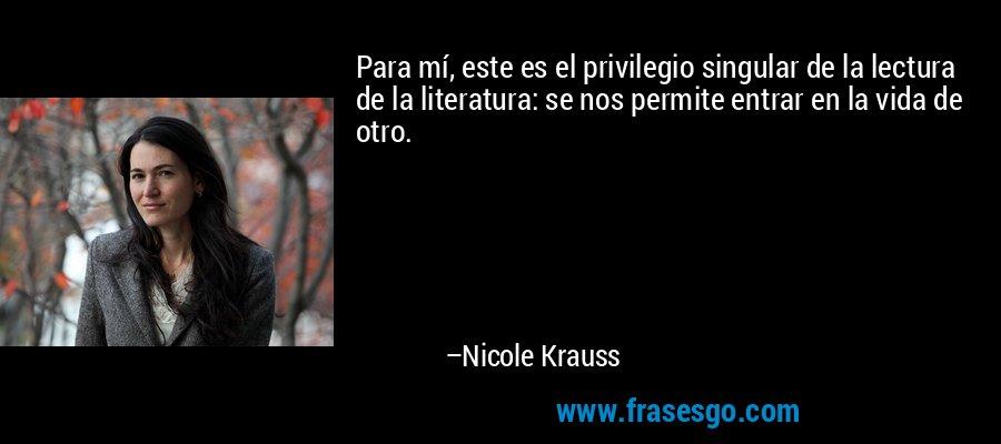 Para mí, este es el privilegio singular de la lectura de la literatura: se nos permite entrar en la vida de otro. – Nicole Krauss