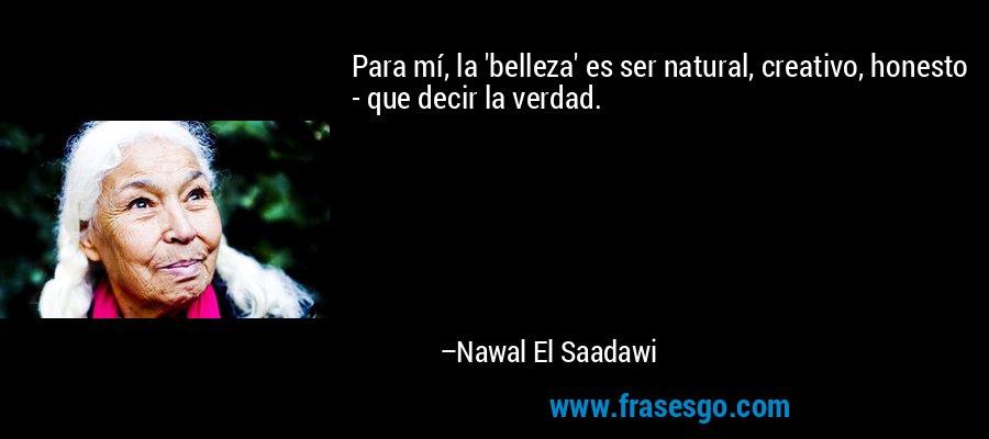 Para mí, la 'belleza' es ser natural, creativo, honesto - que decir la verdad. – Nawal El Saadawi