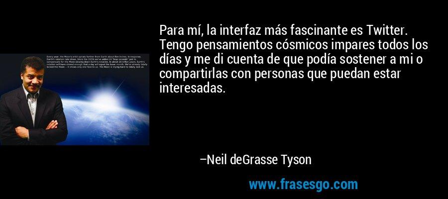 Para mí, la interfaz más fascinante es Twitter. Tengo pensamientos cósmicos impares todos los días y me di cuenta de que podía sostener a mi o compartirlas con personas que puedan estar interesadas. – Neil deGrasse Tyson