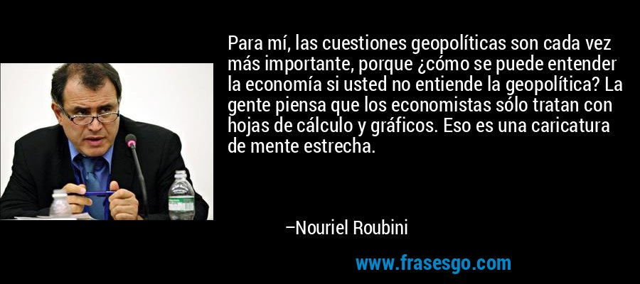 Para mí, las cuestiones geopolíticas son cada vez más importante, porque ¿cómo se puede entender la economía si usted no entiende la geopolítica? La gente piensa que los economistas sólo tratan con hojas de cálculo y gráficos. Eso es una caricatura de mente estrecha. – Nouriel Roubini