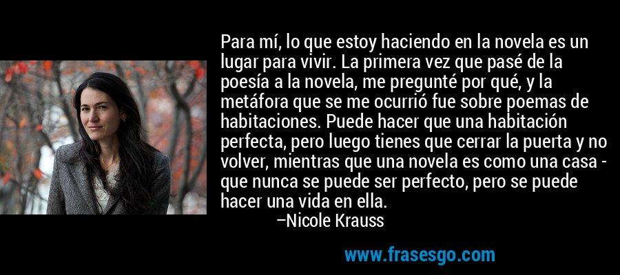 Para mí, lo que estoy haciendo en la novela es un lugar para vivir. La primera vez que pasé de la poesía a la novela, me pregunté por qué, y la metáfora que se me ocurrió fue sobre poemas de habitaciones. Puede hacer que una habitación perfecta, pero luego tienes que cerrar la puerta y no volver, mientras que una novela es como una casa - que nunca se puede ser perfecto, pero se puede hacer una vida en ella. – Nicole Krauss