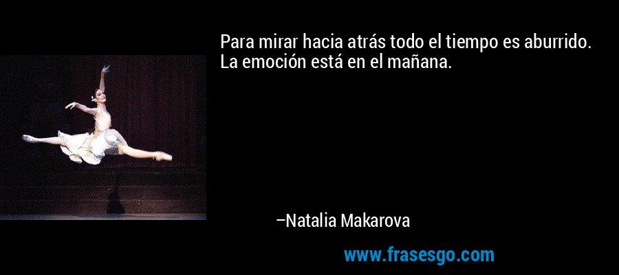 Para mirar hacia atrás todo el tiempo es aburrido. La emoción está en el mañana. – Natalia Makarova