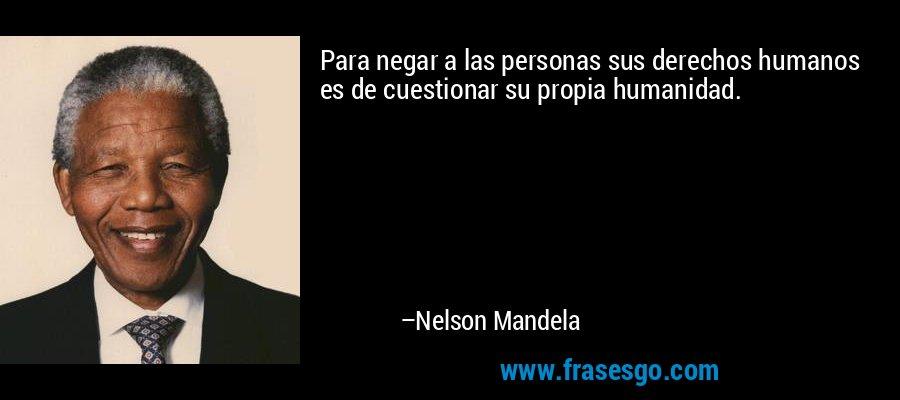 Para negar a las personas sus derechos humanos es de cuestionar su propia humanidad. – Nelson Mandela