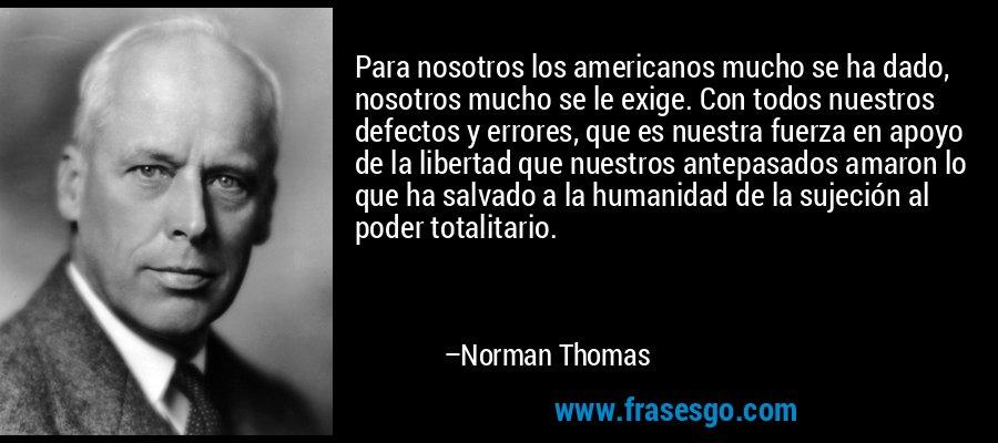 Para nosotros los americanos mucho se ha dado, nosotros mucho se le exige. Con todos nuestros defectos y errores, que es nuestra fuerza en apoyo de la libertad que nuestros antepasados amaron lo que ha salvado a la humanidad de la sujeción al poder totalitario. – Norman Thomas