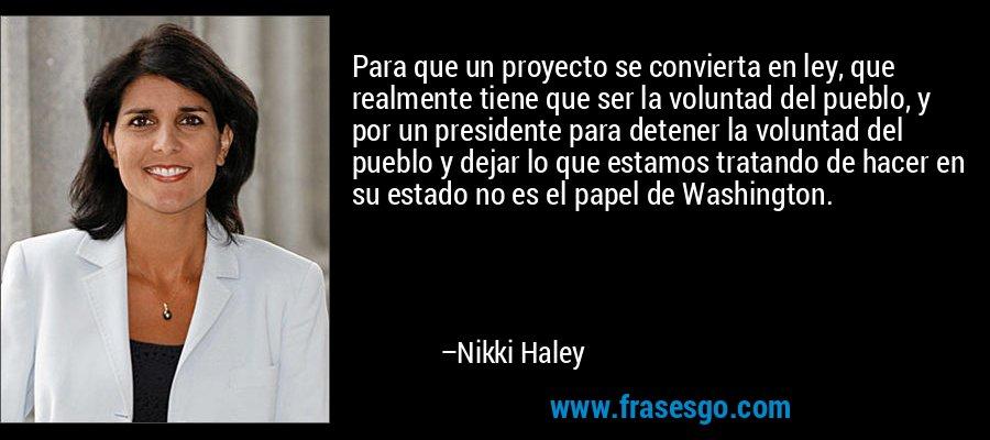 Para que un proyecto se convierta en ley, que realmente tiene que ser la voluntad del pueblo, y por un presidente para detener la voluntad del pueblo y dejar lo que estamos tratando de hacer en su estado no es el papel de Washington. – Nikki Haley