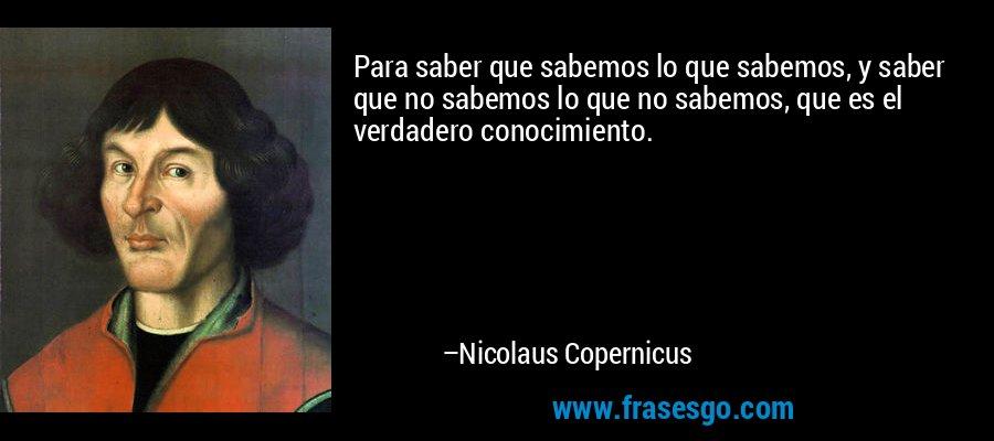 Para saber que sabemos lo que sabemos, y saber que no sabemos lo que no sabemos, que es el verdadero conocimiento. – Nicolaus Copernicus