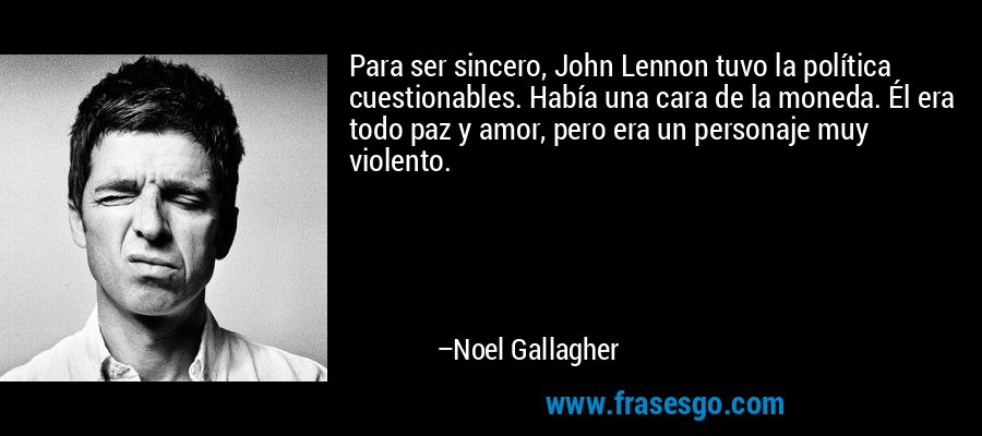 Para ser sincero, John Lennon tuvo la política cuestionables. Había una cara de la moneda. Él era todo paz y amor, pero era un personaje muy violento. – Noel Gallagher