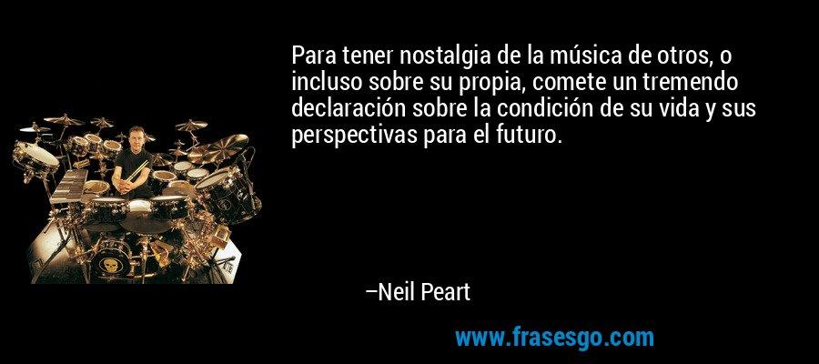 Para tener nostalgia de la música de otros, o incluso sobre su propia, comete un tremendo declaración sobre la condición de su vida y sus perspectivas para el futuro. – Neil Peart