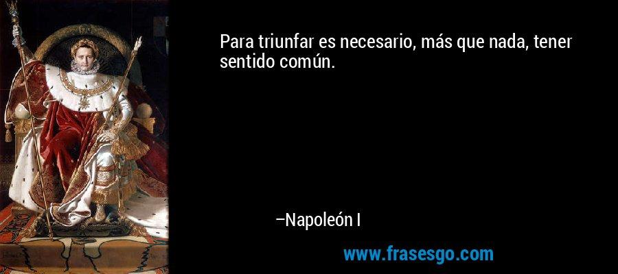 Para triunfar es necesario, más que nada, tener sentido común. – Napoleón I