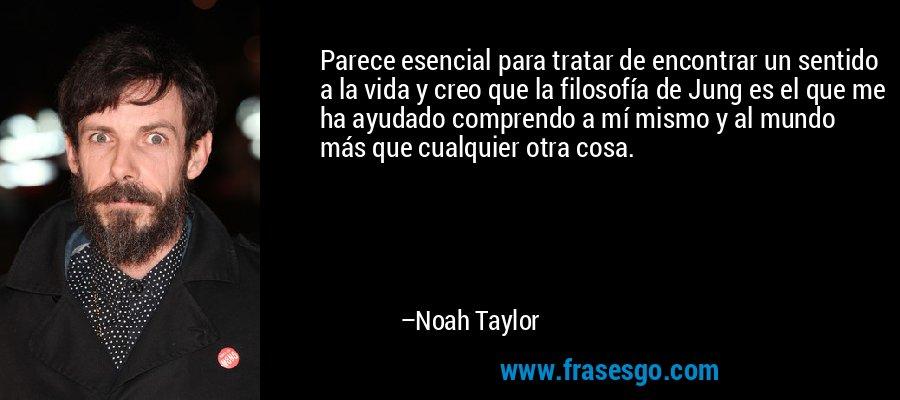 Parece esencial para tratar de encontrar un sentido a la vida y creo que la filosofía de Jung es el que me ha ayudado comprendo a mí mismo y al mundo más que cualquier otra cosa. – Noah Taylor