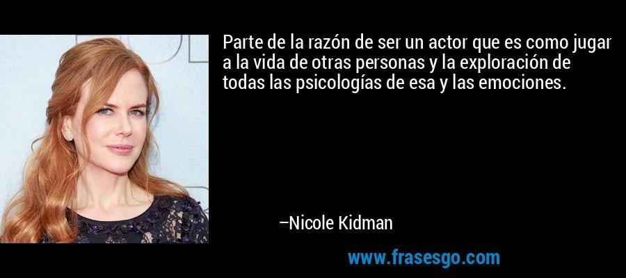 Parte de la razón de ser un actor que es como jugar a la vida de otras personas y la exploración de todas las psicologías de esa y las emociones. – Nicole Kidman