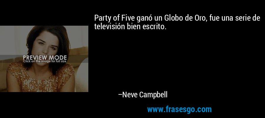 Party of Five ganó un Globo de Oro, fue una serie de televisión bien escrito. – Neve Campbell