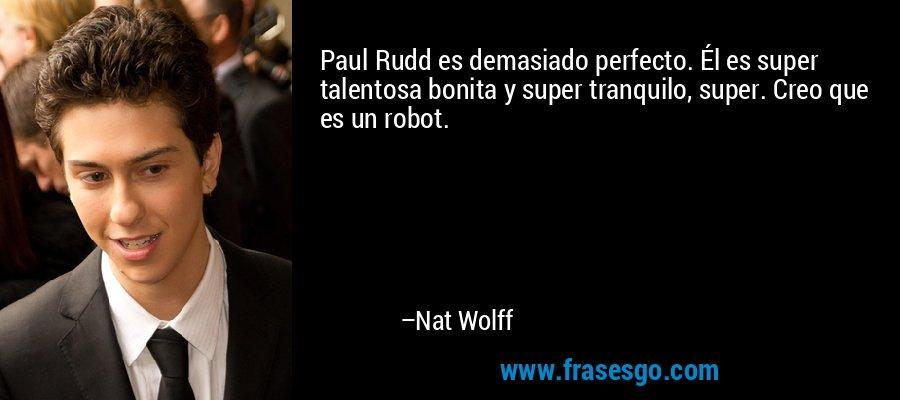 Paul Rudd es demasiado perfecto. Él es super talentosa bonita y super tranquilo, super. Creo que es un robot. – Nat Wolff