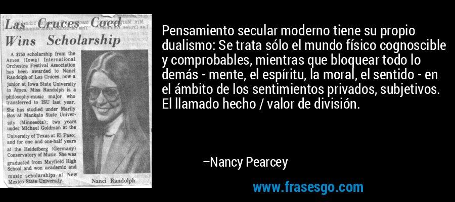 Pensamiento secular moderno tiene su propio dualismo: Se trata sólo el mundo físico cognoscible y comprobables, mientras que bloquear todo lo demás - mente, el espíritu, la moral, el sentido - en el ámbito de los sentimientos privados, subjetivos. El llamado hecho / valor de división. – Nancy Pearcey