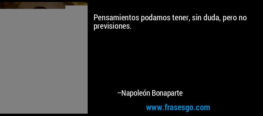 Pensamientos podamos tener, sin duda, pero no previsiones. – Napoleón Bonaparte