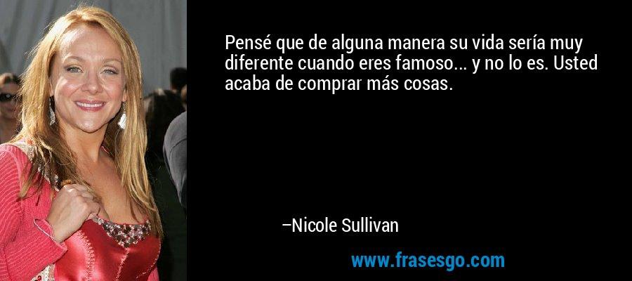Pensé que de alguna manera su vida sería muy diferente cuando eres famoso... y no lo es. Usted acaba de comprar más cosas. – Nicole Sullivan