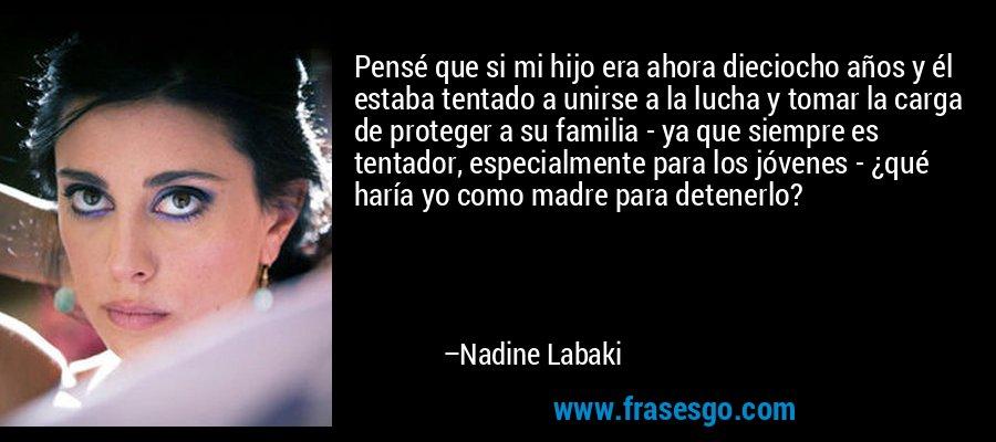 Pensé que si mi hijo era ahora dieciocho años y él estaba tentado a unirse a la lucha y tomar la carga de proteger a su familia - ya que siempre es tentador, especialmente para los jóvenes - ¿qué haría yo como madre para detenerlo? – Nadine Labaki