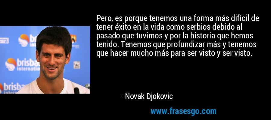 Pero, es porque tenemos una forma más difícil de tener éxito en la vida como serbios debido al pasado que tuvimos y por la historia que hemos tenido. Tenemos que profundizar más y tenemos que hacer mucho más para ser visto y ser visto. – Novak Djokovic