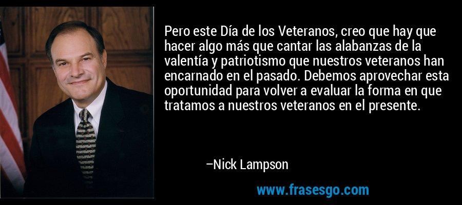 Pero este Día de los Veteranos, creo que hay que hacer algo más que cantar las alabanzas de la valentía y patriotismo que nuestros veteranos han encarnado en el pasado. Debemos aprovechar esta oportunidad para volver a evaluar la forma en que tratamos a nuestros veteranos en el presente. – Nick Lampson
