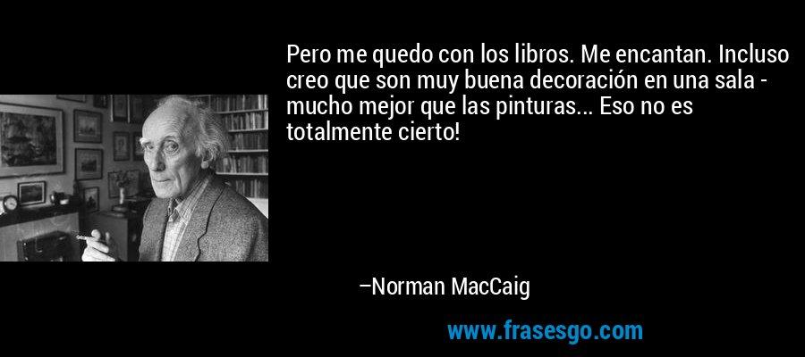 Pero me quedo con los libros. Me encantan. Incluso creo que son muy buena decoración en una sala - mucho mejor que las pinturas... Eso no es totalmente cierto! – Norman MacCaig