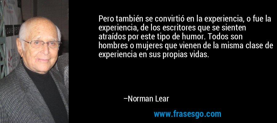 Pero también se convirtió en la experiencia, o fue la experiencia, de los escritores que se sienten atraídos por este tipo de humor. Todos son hombres o mujeres que vienen de la misma clase de experiencia en sus propias vidas. – Norman Lear