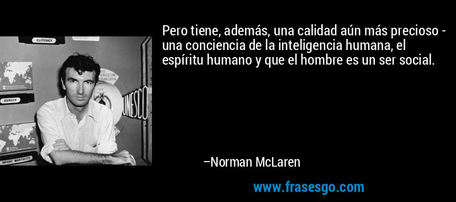 Pero tiene, además, una calidad aún más precioso - una conciencia de la inteligencia humana, el espíritu humano y que el hombre es un ser social. – Norman McLaren
