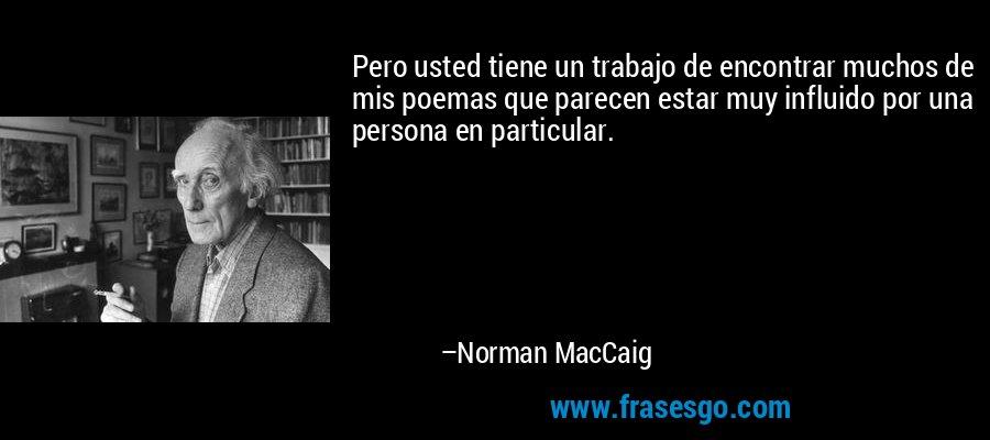 Pero usted tiene un trabajo de encontrar muchos de mis poemas que parecen estar muy influido por una persona en particular. – Norman MacCaig