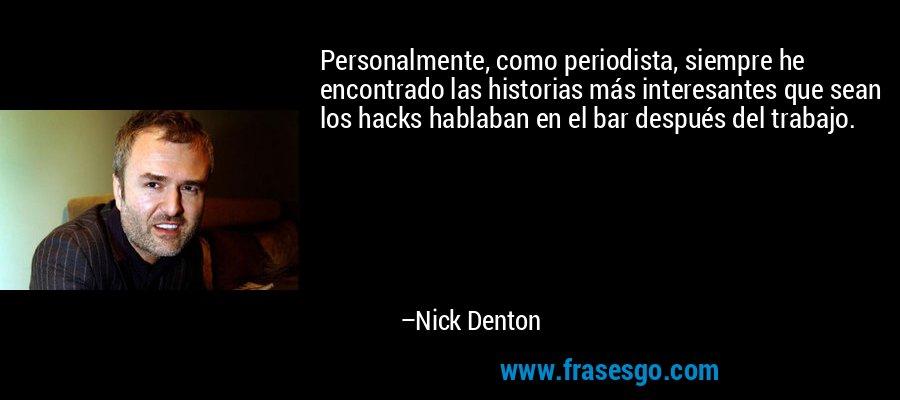 Personalmente, como periodista, siempre he encontrado las historias más interesantes que sean los hacks hablaban en el bar después del trabajo. – Nick Denton