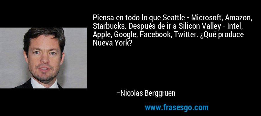 Piensa en todo lo que Seattle - Microsoft, Amazon, Starbucks. Después de ir a Silicon Valley - Intel, Apple, Google, Facebook, Twitter. ¿Qué produce Nueva York? – Nicolas Berggruen