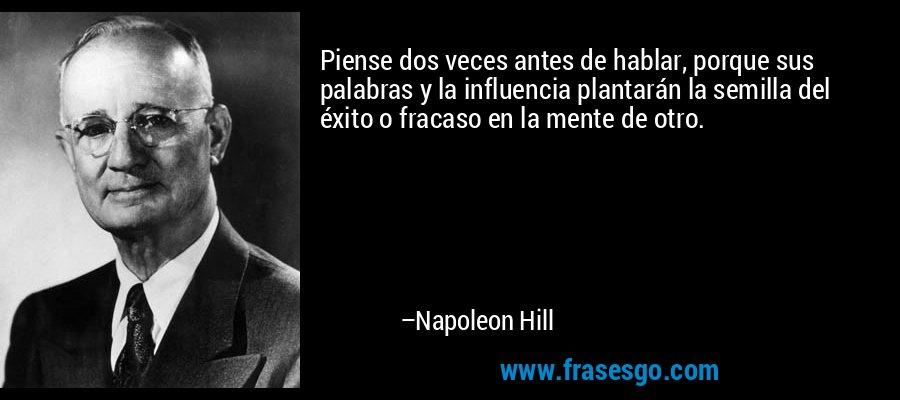 Piense dos veces antes de hablar, porque sus palabras y la influencia plantarán la semilla del éxito o fracaso en la mente de otro. – Napoleon Hill