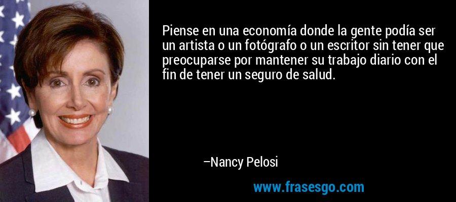 Piense en una economía donde la gente podía ser un artista o un fotógrafo o un escritor sin tener que preocuparse por mantener su trabajo diario con el fin de tener un seguro de salud. – Nancy Pelosi