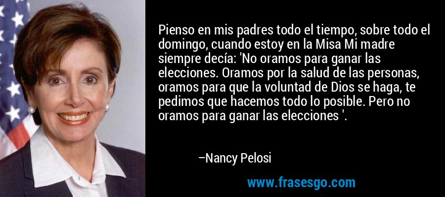 Pienso en mis padres todo el tiempo, sobre todo el domingo, cuando estoy en la Misa Mi madre siempre decía: 'No oramos para ganar las elecciones. Oramos por la salud de las personas, oramos para que la voluntad de Dios se haga, te pedimos que hacemos todo lo posible. Pero no oramos para ganar las elecciones '. – Nancy Pelosi