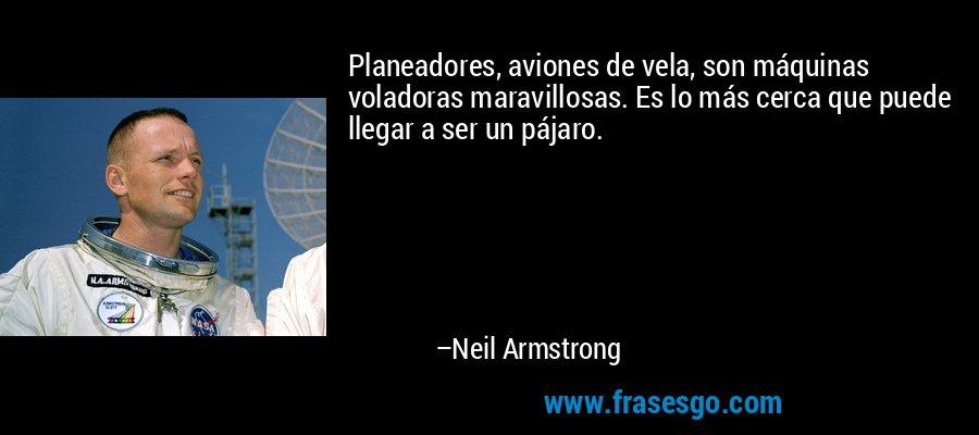 Planeadores, aviones de vela, son máquinas voladoras maravillosas. Es lo más cerca que puede llegar a ser un pájaro. – Neil Armstrong