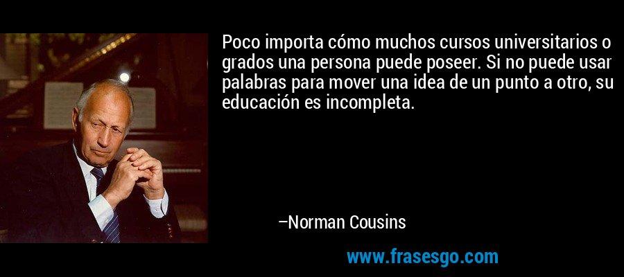 Poco importa cómo muchos cursos universitarios o grados una persona puede poseer. Si no puede usar palabras para mover una idea de un punto a otro, su educación es incompleta. – Norman Cousins