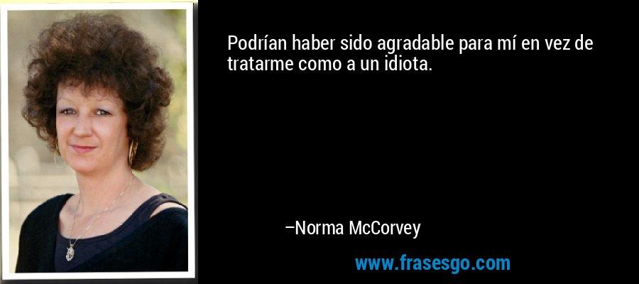 Podrían haber sido agradable para mí en vez de tratarme como a un idiota. – Norma McCorvey