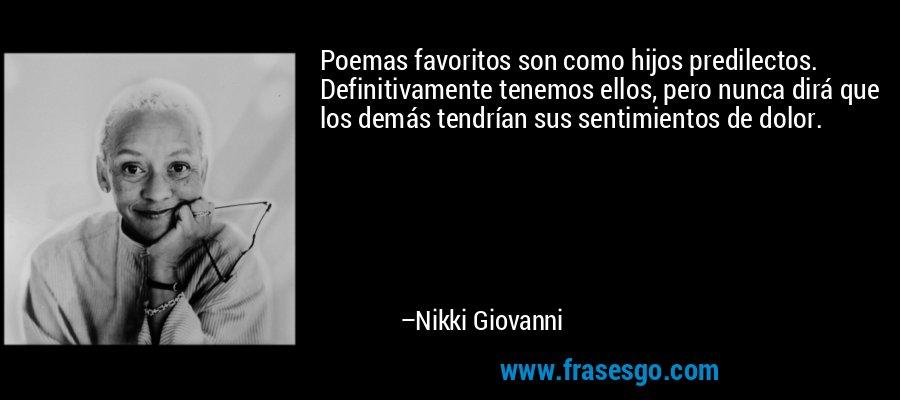 Poemas favoritos son como hijos predilectos. Definitivamente tenemos ellos, pero nunca dirá que los demás tendrían sus sentimientos de dolor. – Nikki Giovanni