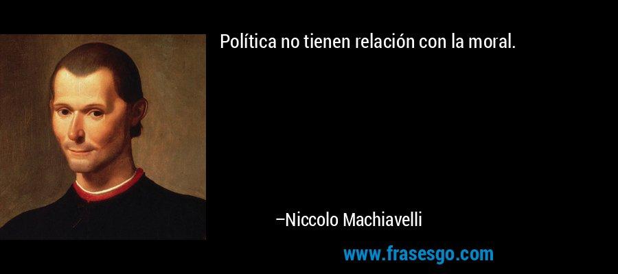 Política no tienen relación con la moral. – Niccolo Machiavelli